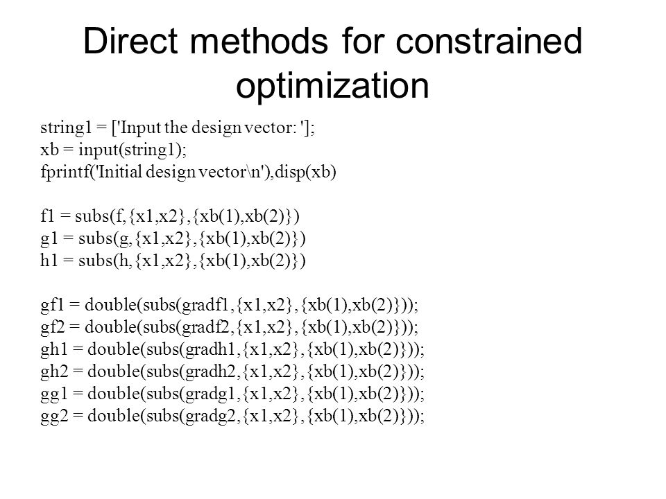 Direct methods for constrained optimization string1 = ['Input the design vector: ']; xb = input(string1); fprintf('Initial design vector\n'),disp(xb)