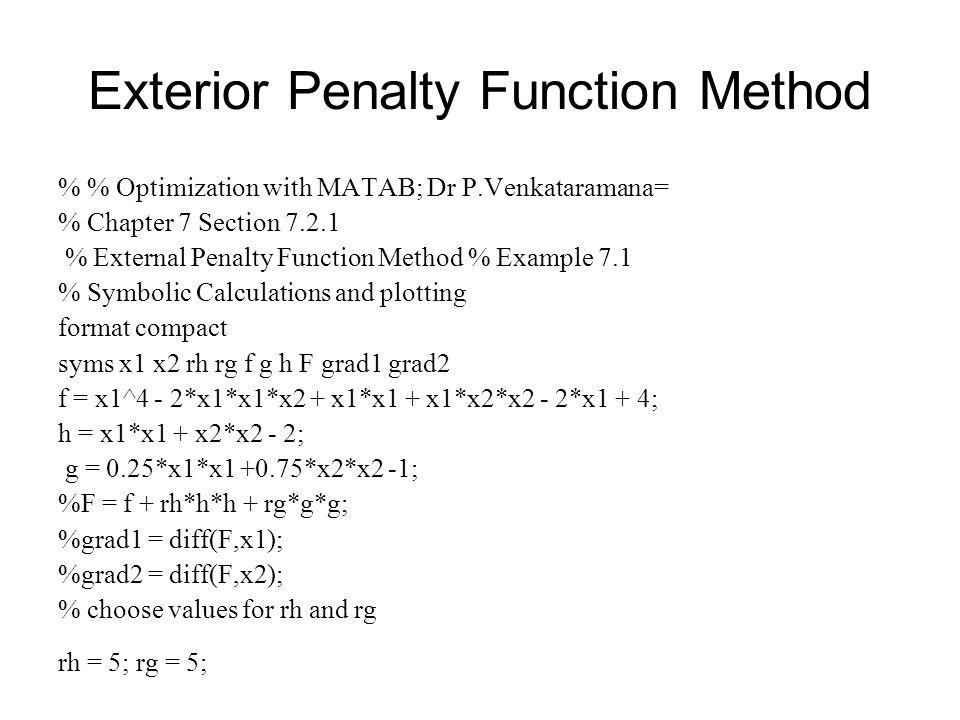 Exterior Penalty Function Method % % Optimization with MATAB; Dr P.Venkataramana= % Chapter 7 Section 7.2.1 % External Penalty Function Method % Examp