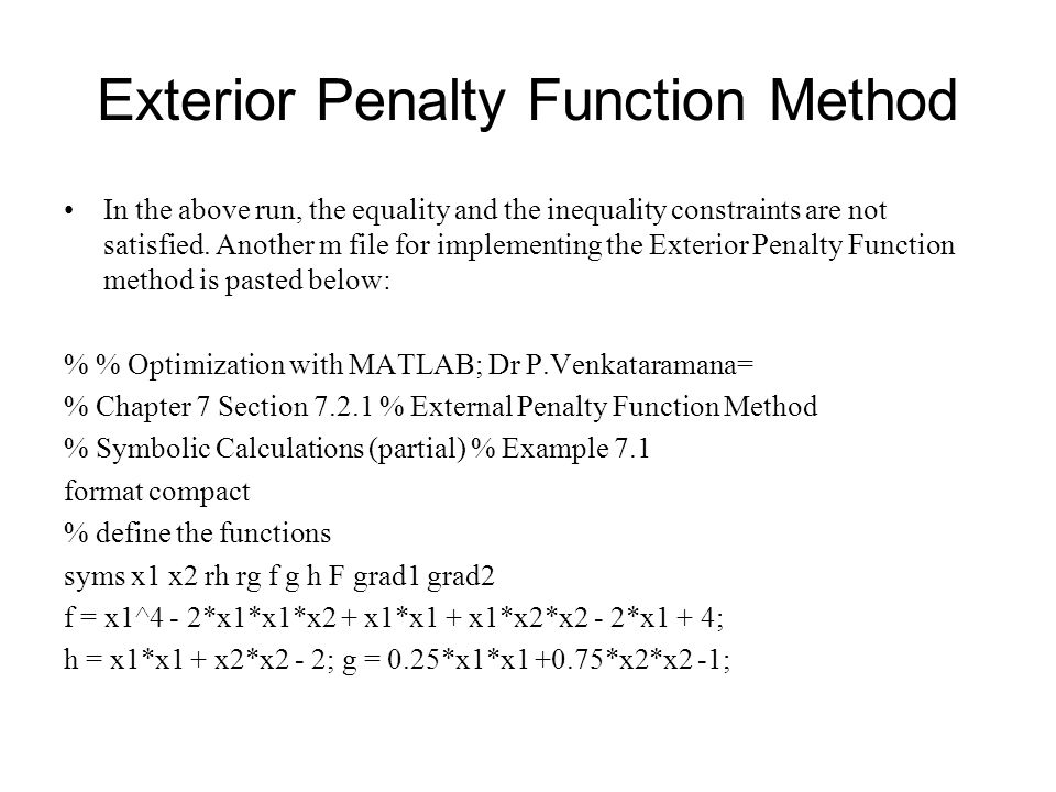 Exterior Penalty Function Method In the above run, the equality and the inequality constraints are not satisfied. Another m file for implementing the