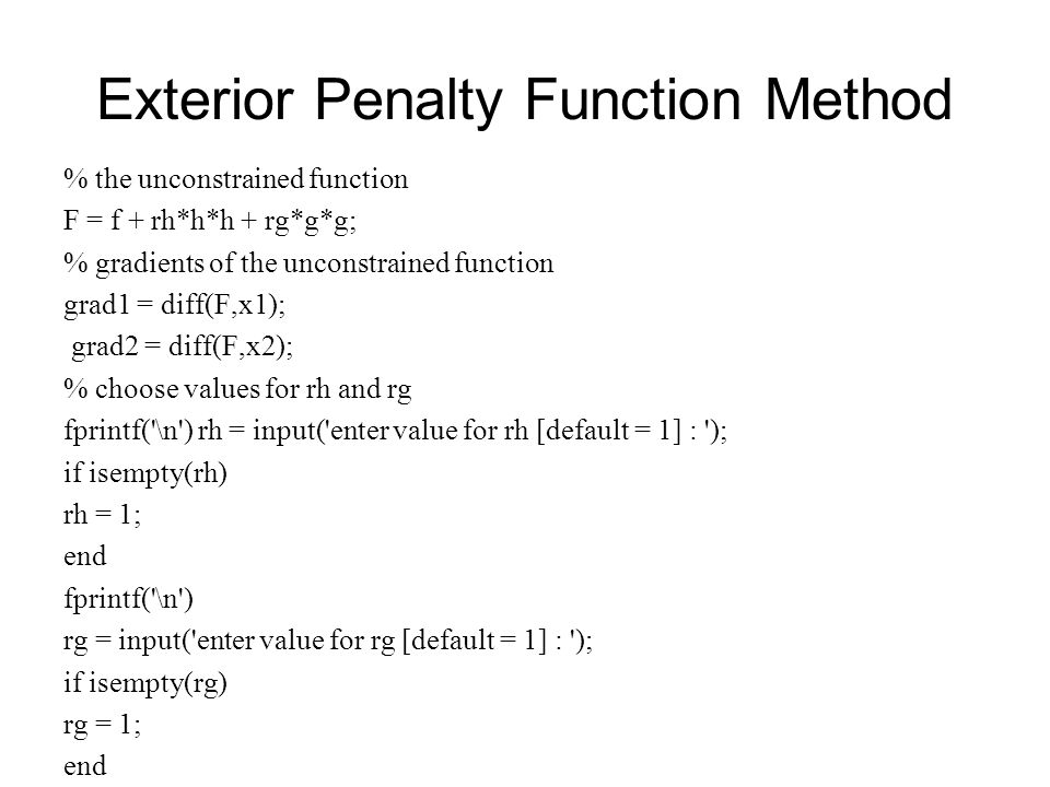 Exterior Penalty Function Method % the unconstrained function F = f + rh*h*h + rg*g*g; % gradients of the unconstrained function grad1 = diff(F,x1); g