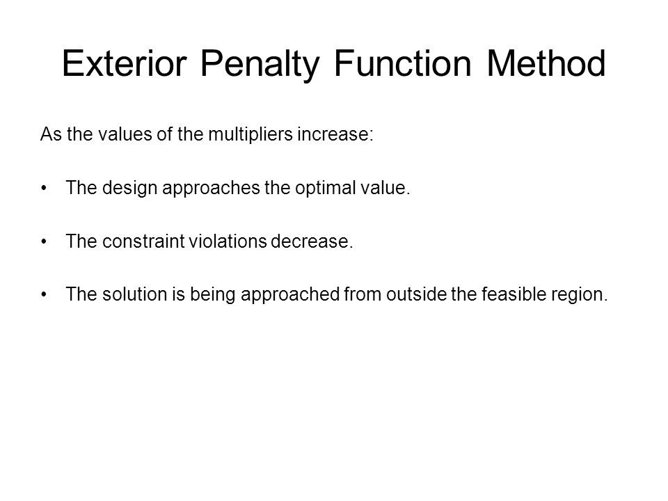Exterior Penalty Function Method As the values of the multipliers increase: The design approaches the optimal value. The constraint violations decreas