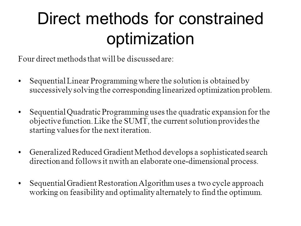 Direct methods for constrained optimization Four direct methods that will be discussed are: Sequential Linear Programming where the solution is obtain