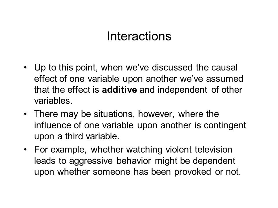 Interactions Up to this point, when we've discussed the causal effect of one variable upon another we've assumed that the effect is additive and indep