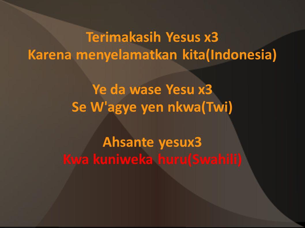 Terimakasih Yesus x3 Karena menyelamatkan kita(Indonesia) Ye da wase Yesu x3 Se W'agye yen nkwa(Twi) Ahsante yesux3 Kwa kuniweka huru(Swahili)