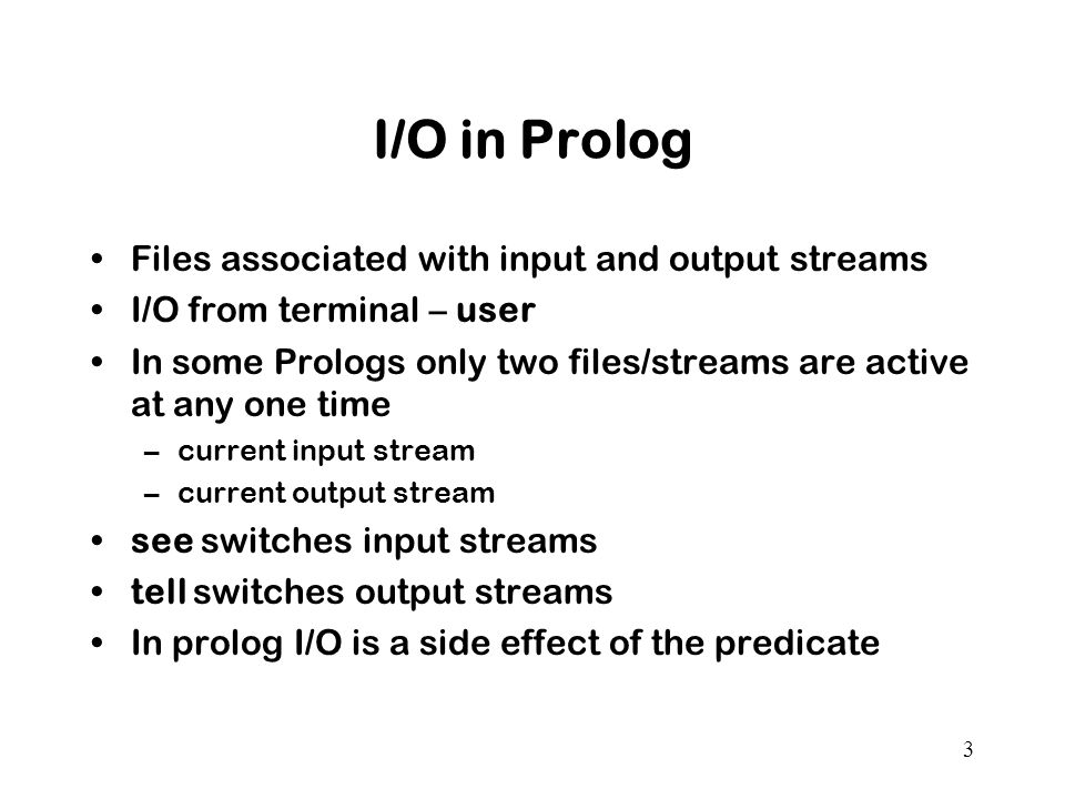 3 I/O in Prolog Files associated with input and output streams I/O from terminal – user In some Prologs only two files/streams are active at any one time –current input stream –current output stream see switches input streams tell switches output streams In prolog I/O is a side effect of the predicate