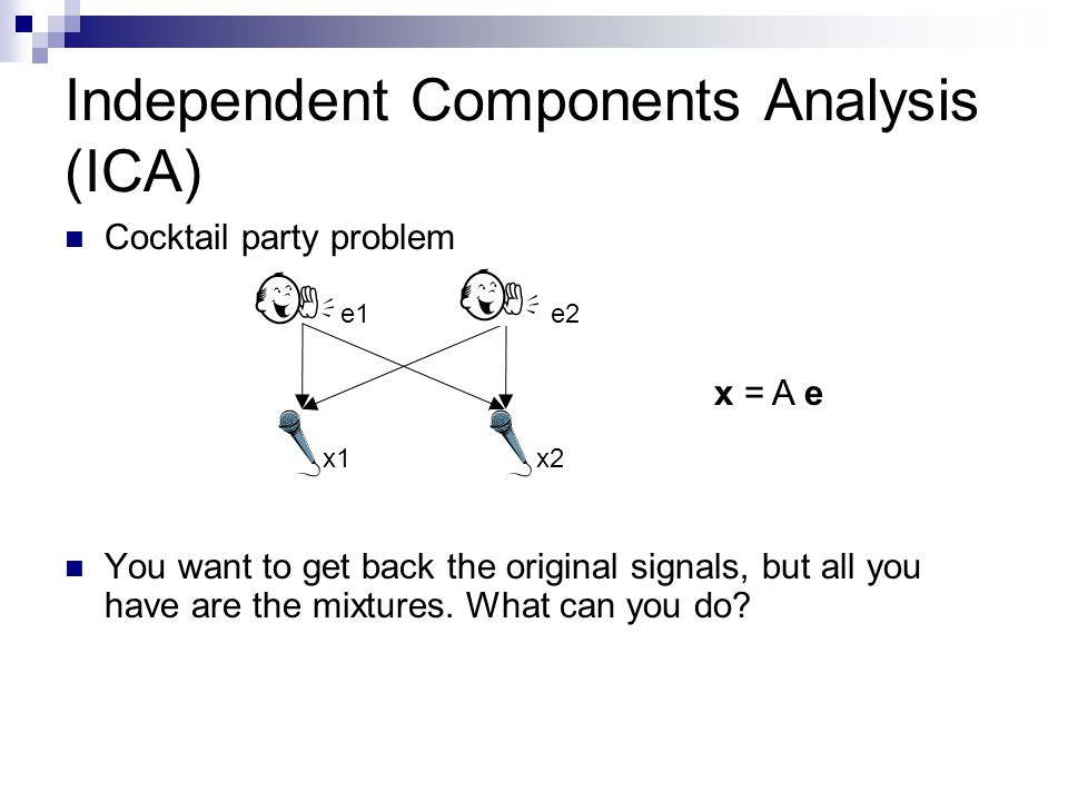 Independent Components Analysis (ICA) Cocktail party problem You want to get back the original signals, but all you have are the mixtures.
