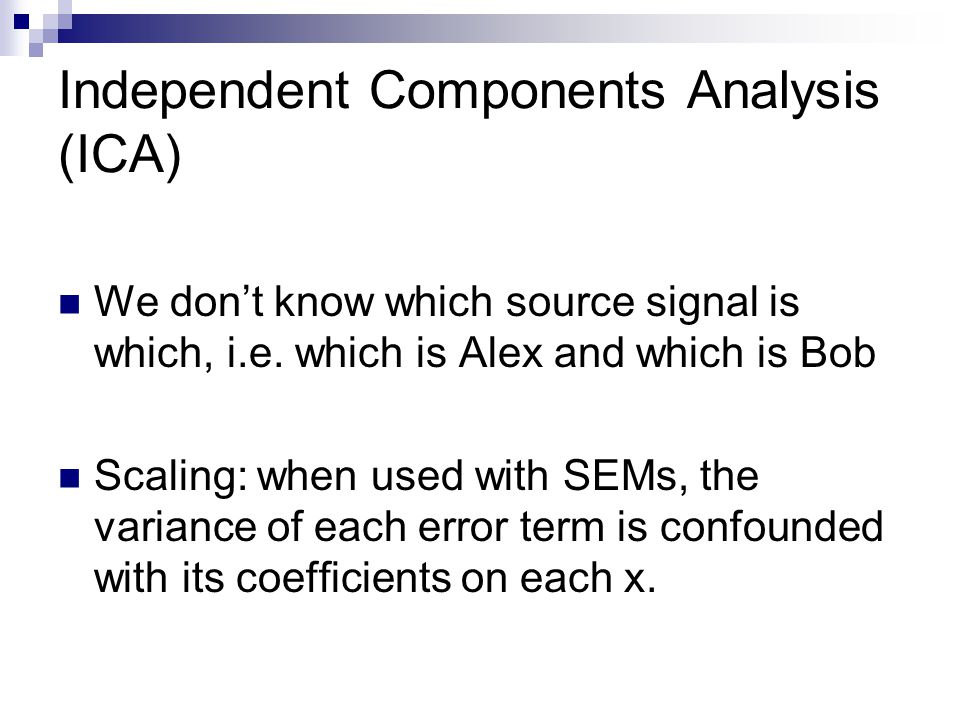 Independent Components Analysis (ICA) We don't know which source signal is which, i.e.