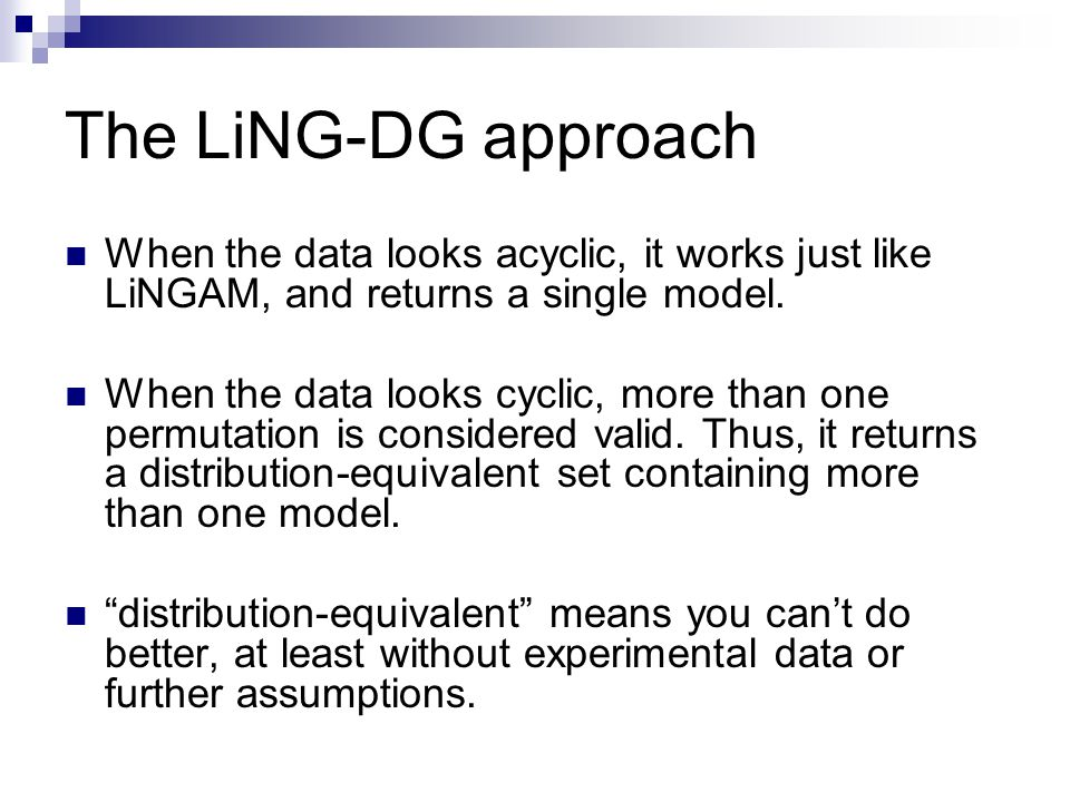 The LiNG-DG approach When the data looks acyclic, it works just like LiNGAM, and returns a single model.