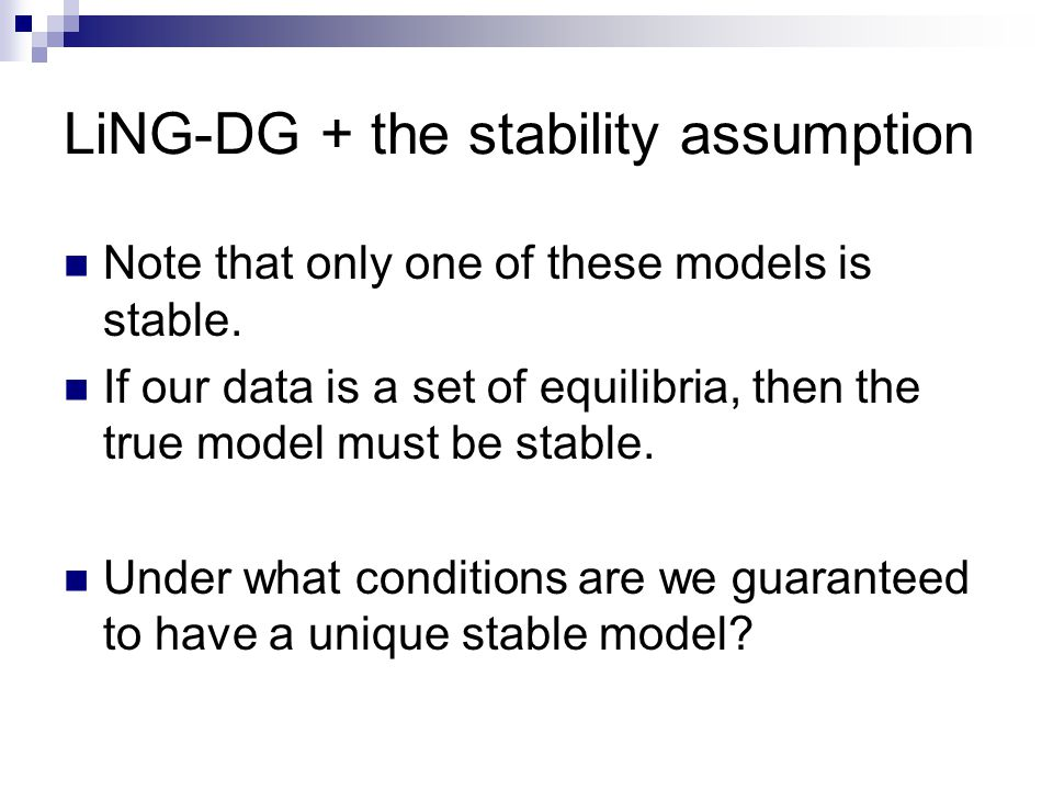 LiNG-DG + the stability assumption Note that only one of these models is stable.