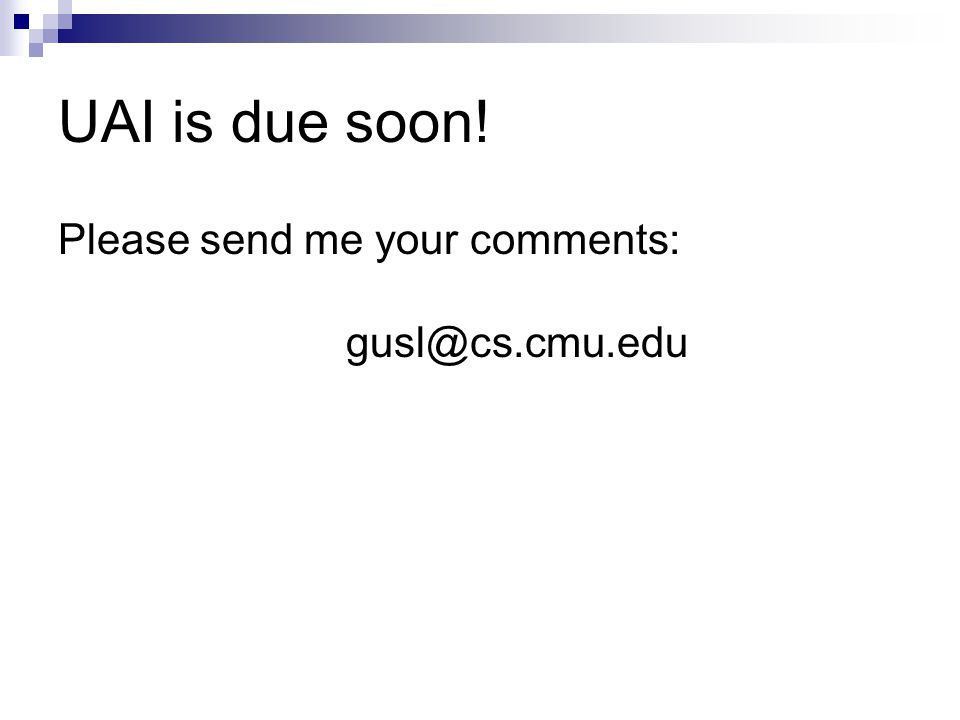 UAI is due soon! Please send me your comments: gusl@cs.cmu.edu