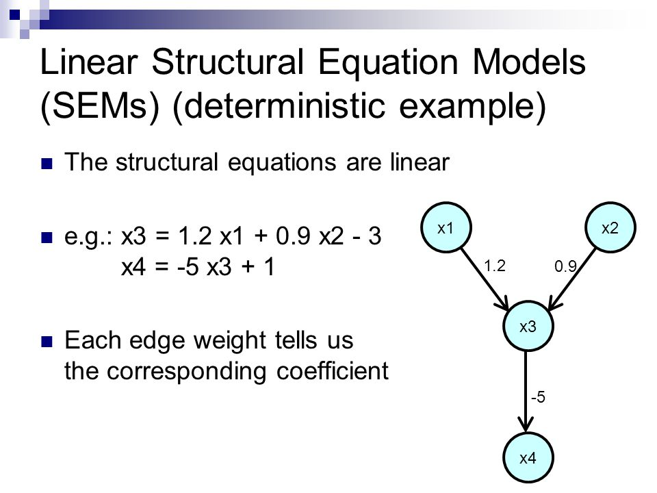 Linear Structural Equation Models (SEMs) (deterministic example) The structural equations are linear e.g.: x3 = 1.2 x1 + 0.9 x2 - 3 x4 = -5 x3 + 1 Each edge weight tells us the corresponding coefficient x1x2 x3 x4 1.2 0.9 -5