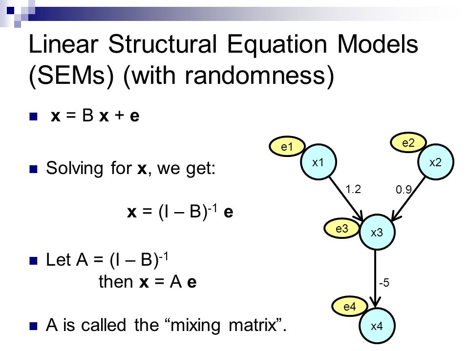 Linear Structural Equation Models (SEMs) (with randomness) x = B x + e Solving for x, we get: x = (I – B) -1 e Let A = (I – B) -1 then x = A e A is called the mixing matrix .