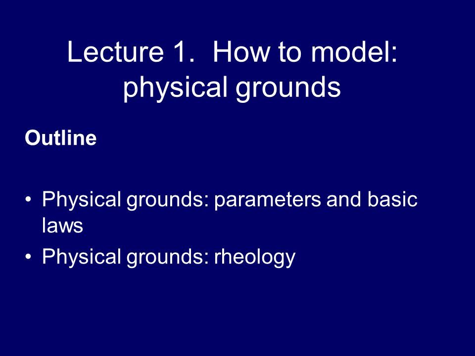 Lecture 1. How to model: physical grounds Outline Physical grounds: parameters and basic laws Physical grounds: rheology