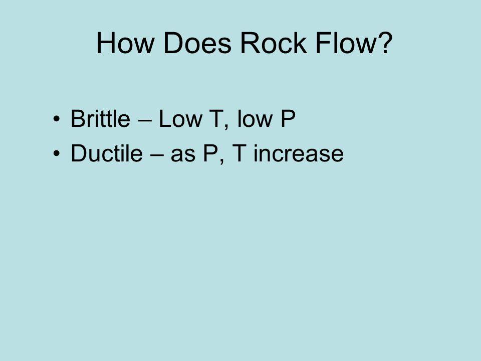 How Does Rock Flow? Brittle – Low T, low P Ductile – as P, T increase