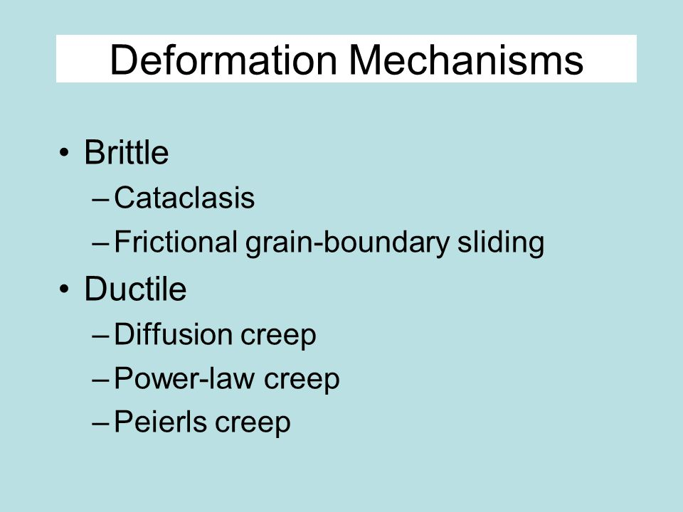 Deformation Mechanisms Brittle –Cataclasis –Frictional grain-boundary sliding Ductile –Diffusion creep –Power-law creep –Peierls creep