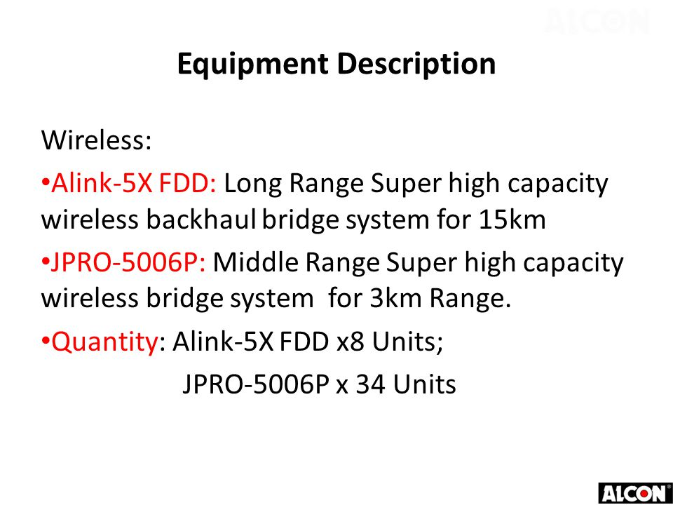Equipment Description Wireless: Alink-5X FDD: Long Range Super high capacity wireless backhaul bridge system for 15km JPRO-5006P: Middle Range Super high capacity wireless bridge system for 3km Range.
