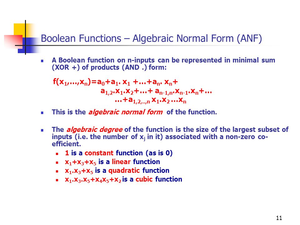 11 Boolean Functions – Algebraic Normal Form (ANF) A Boolean function on n-inputs can be represented in minimal sum (XOR +) of products (AND.) form: T