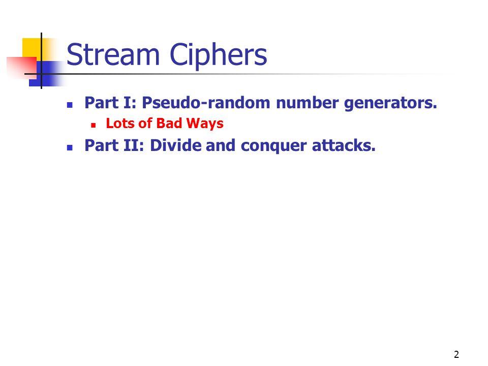 2 Stream Ciphers Part I: Pseudo-random number generators. Lots of Bad Ways Part II: Divide and conquer attacks.