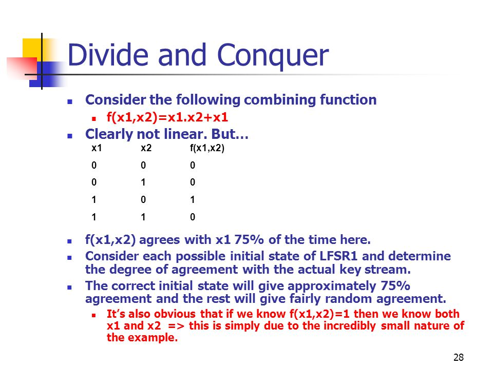 28 Divide and Conquer Consider the following combining function f(x1,x2)=x1.x2+x1 Clearly not linear. But… f(x1,x2) agrees with x1 75% of the time her