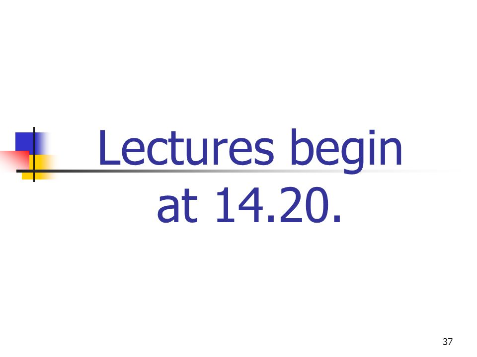 37 Lectures begin at 14.20.