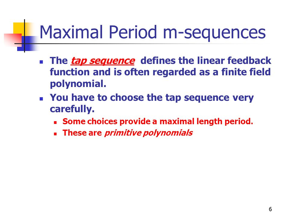 6 Maximal Period m-sequences The tap sequence defines the linear feedback function and is often regarded as a finite field polynomial. You have to cho