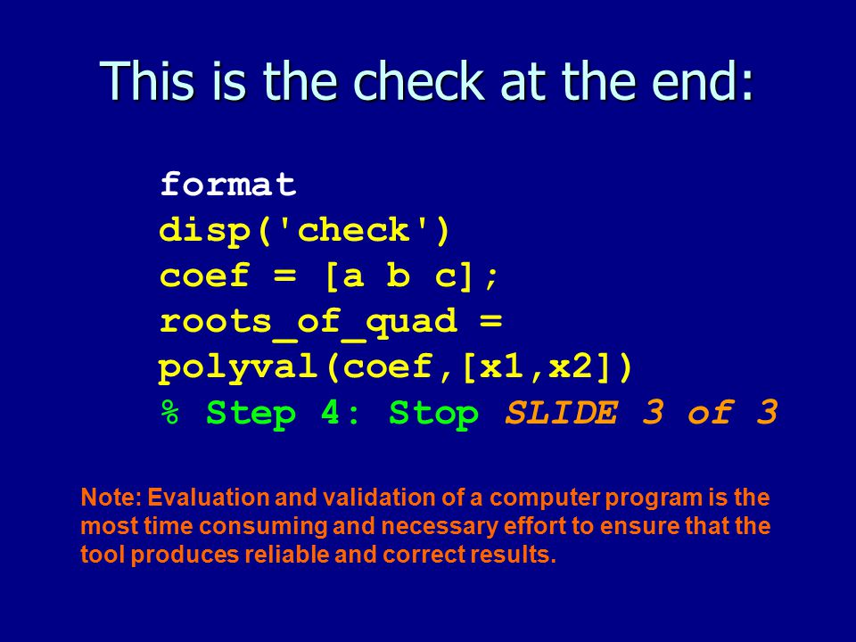 This is the check at the end: format disp('check') coef = [a b c]; roots_of_quad = polyval(coef,[x1,x2]) % Step 4: Stop SLIDE 3 of 3 Note: Evaluation