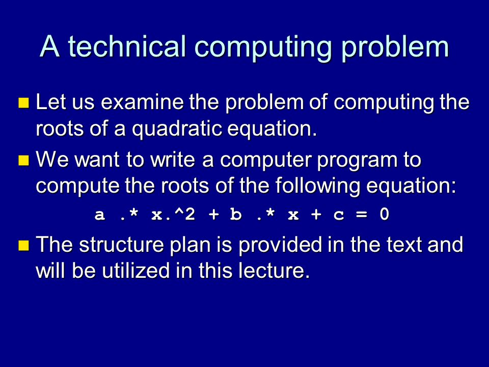 A technical computing problem Let us examine the problem of computing the roots of a quadratic equation. Let us examine the problem of computing the r