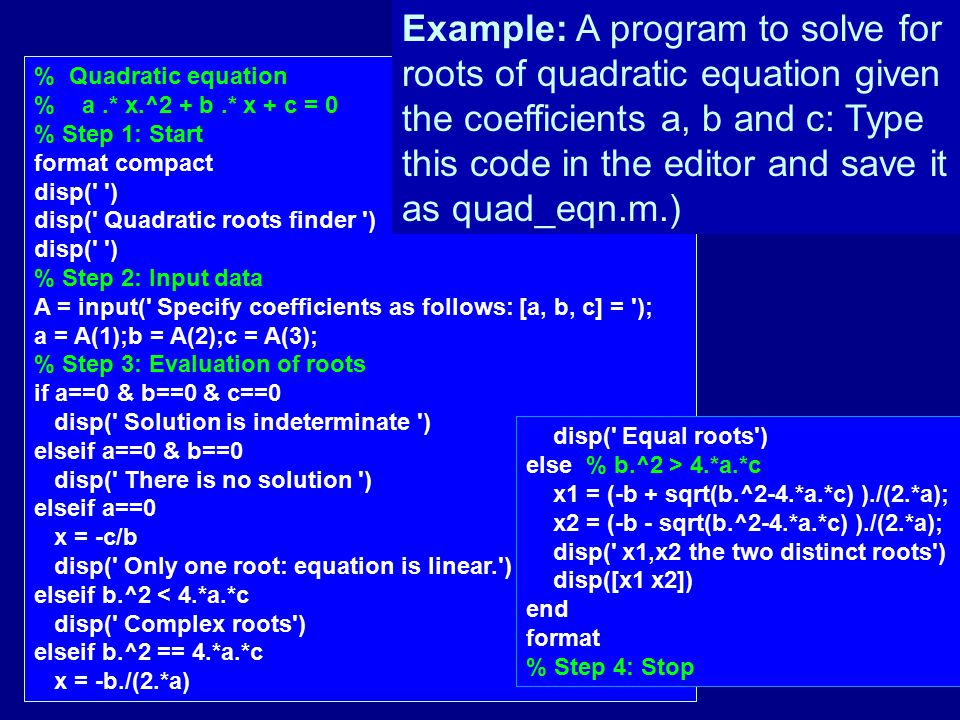 % Quadratic equation % a.* x.^2 + b.* x + c = 0 % Step 1: Start format compact disp(' ') disp(' Quadratic roots finder ') disp(' ') % Step 2: Input da