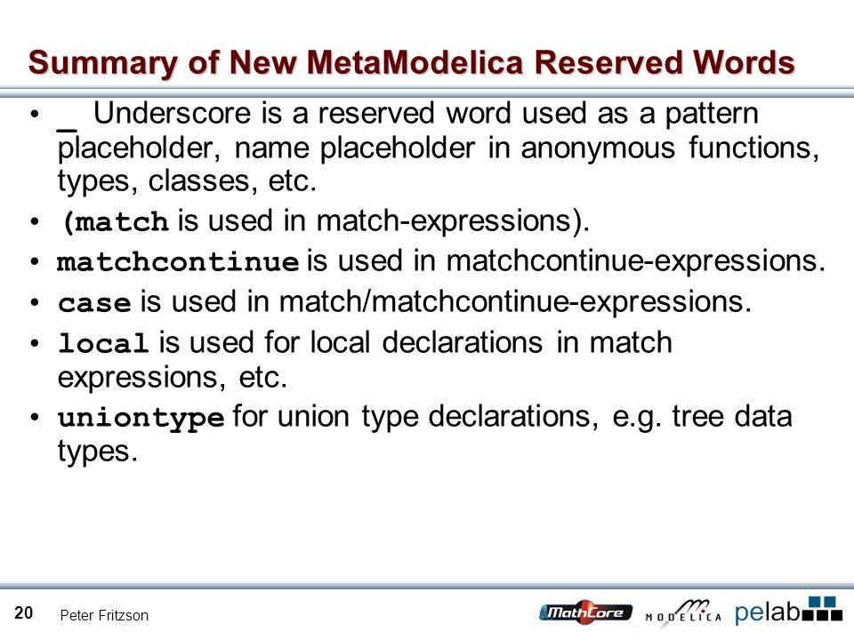 Peter Fritzson 20 Summary of New MetaModelica Reserved Words _ Underscore is a reserved word used as a pattern placeholder, name placeholder in anonymous functions, types, classes, etc.