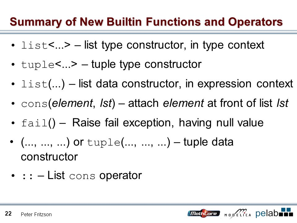 Peter Fritzson 22 Summary of New Builtin Functions and Operators list – list type constructor, in type context tuple – tuple type constructor list (...) – list data constructor, in expression context cons (element, lst) – attach element at front of list lst fail () – Raise fail exception, having null value (...,...,...) or tuple (...,...,...) – tuple data constructor :: – List cons operator