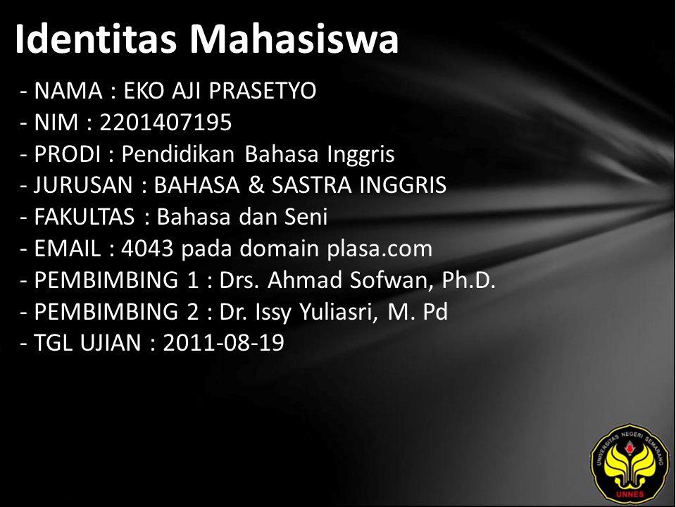 Identitas Mahasiswa - NAMA : EKO AJI PRASETYO - NIM : 2201407195 - PRODI : Pendidikan Bahasa Inggris - JURUSAN : BAHASA & SASTRA INGGRIS - FAKULTAS : Bahasa dan Seni - EMAIL : 4043 pada domain plasa.com - PEMBIMBING 1 : Drs.