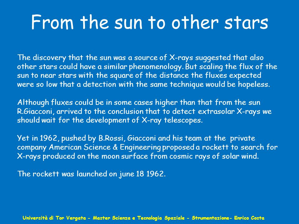 From the sun to other stars Università di Tor Vergata - Master Scienza e Tecnologia Spaziale - Strumentazione- Enrico Costa The discovery that the sun was a source of X-rays suggested that also other stars could have a similar phenomenology.