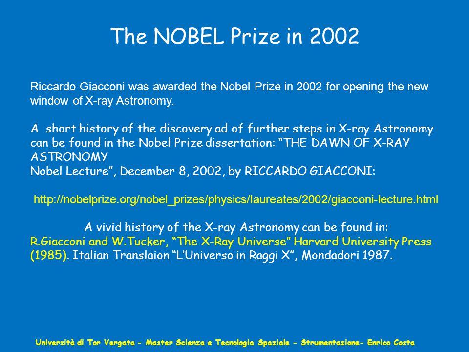 The NOBEL Prize in 2002 Università di Tor Vergata - Master Scienza e Tecnologia Spaziale - Strumentazione- Enrico Costa Riccardo Giacconi was awarded the Nobel Prize in 2002 for opening the new window of X-ray Astronomy.