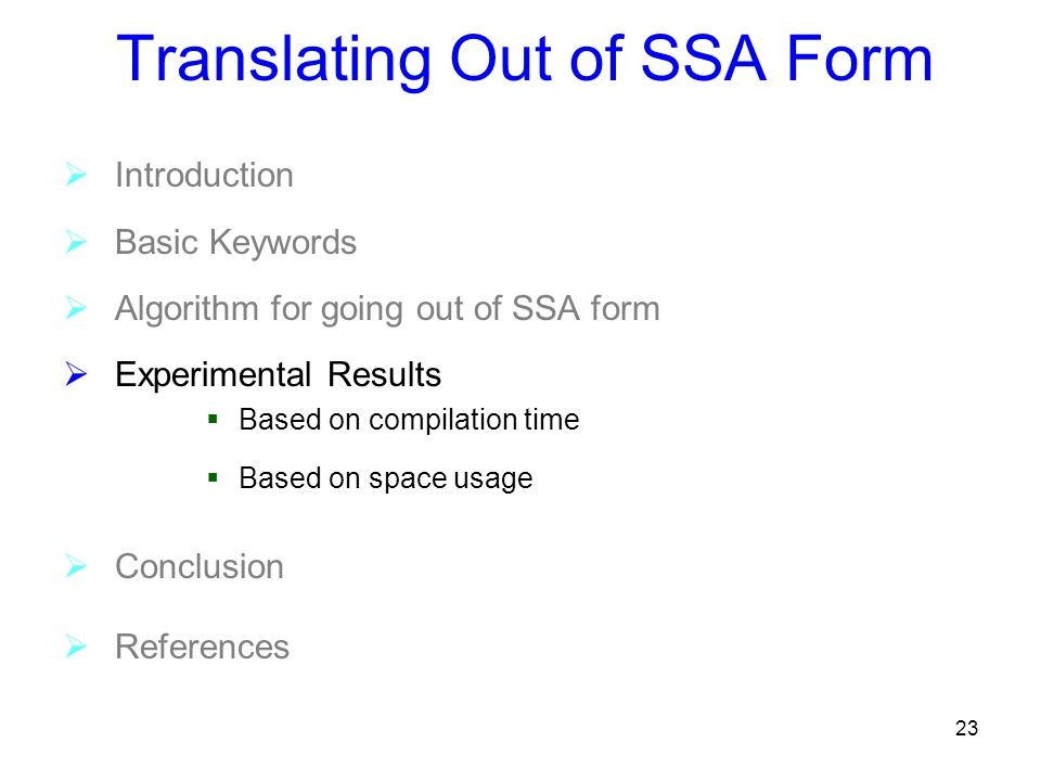 23 Translating Out of SSA Form  Introduction  Basic Keywords  Algorithm for going out of SSA form  Experimental Results  Based on compilation time  Based on space usage  Conclusion  References