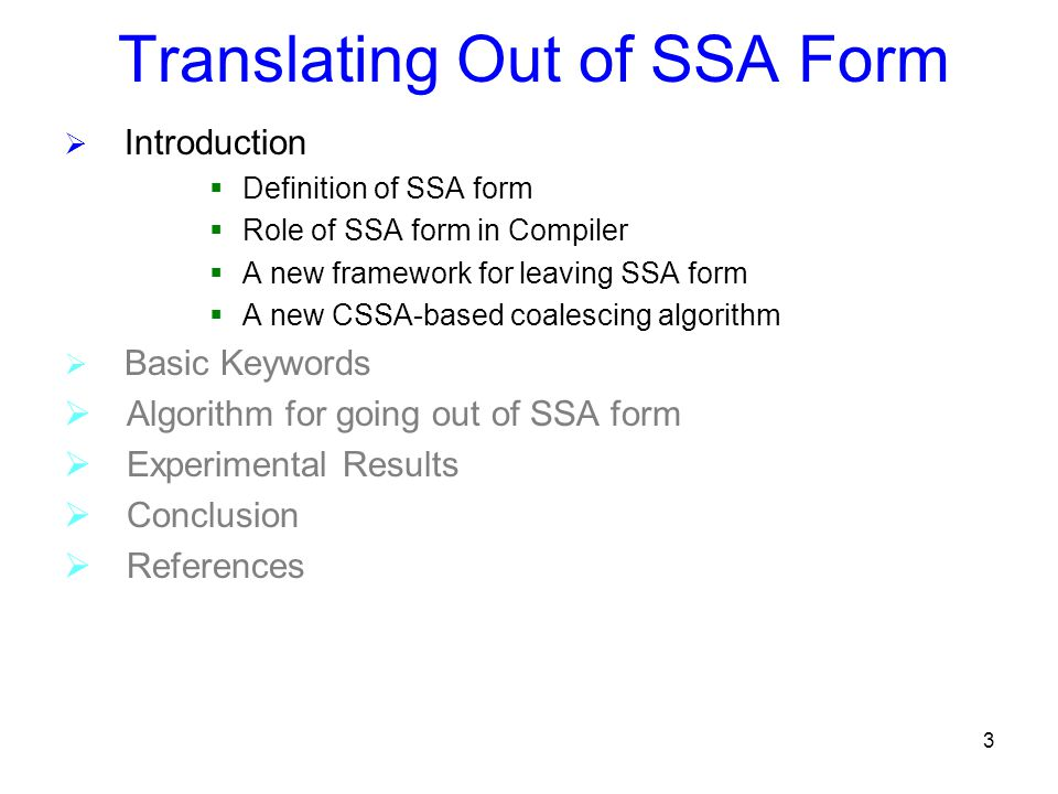 3 Translating Out of SSA Form  Introduction  Definition of SSA form  Role of SSA form in Compiler  A new framework for leaving SSA form  A new CSSA-based coalescing algorithm  Basic Keywords  Algorithm for going out of SSA form  Experimental Results  Conclusion  References