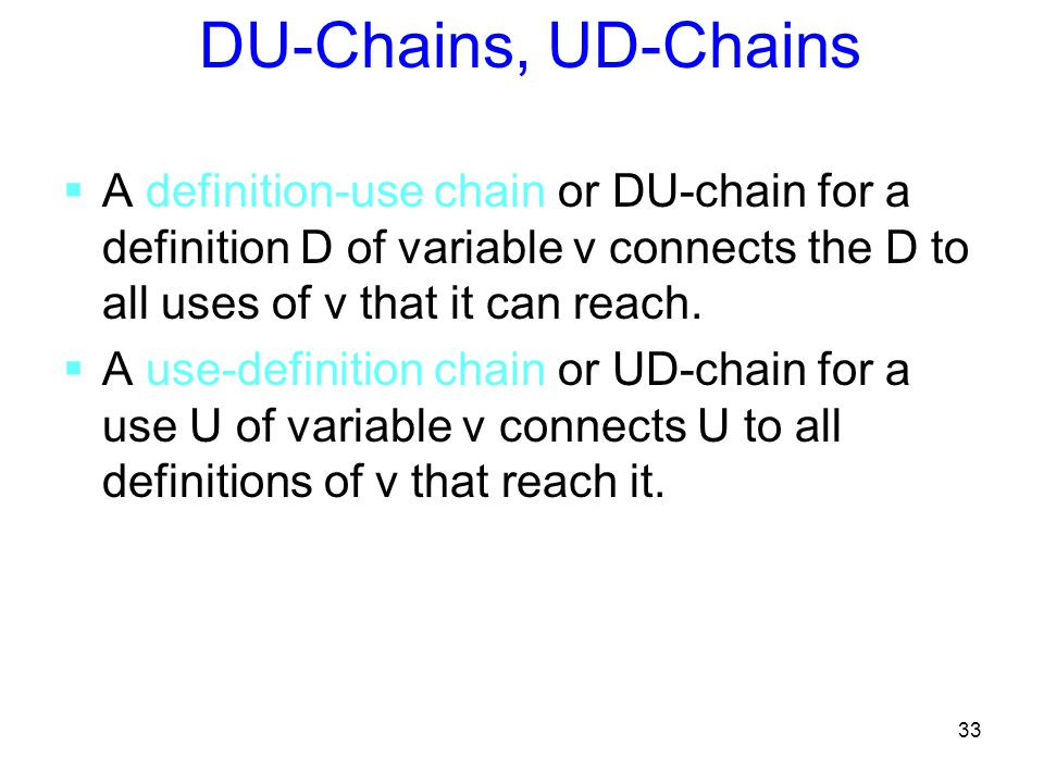 33 DU-Chains, UD-Chains  A definition-use chain or DU-chain for a definition D of variable v connects the D to all uses of v that it can reach.