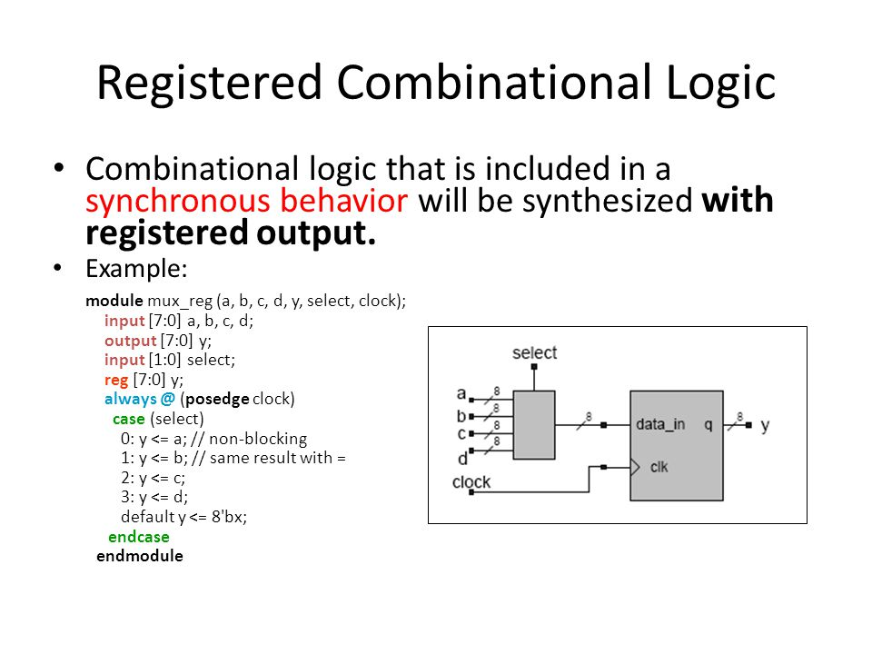 Registered Combinational Logic Combinational logic that is included in a synchronous behavior will be synthesized with registered output. Example: mod