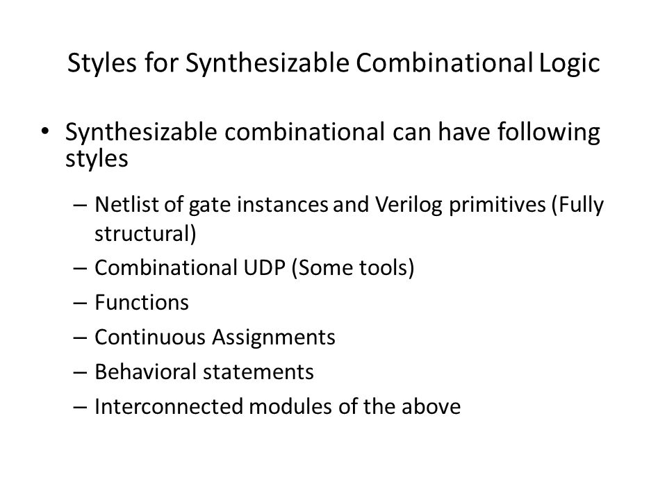 Styles for Synthesizable Combinational Logic Synthesizable combinational can have following styles – Netlist of gate instances and Verilog primitives