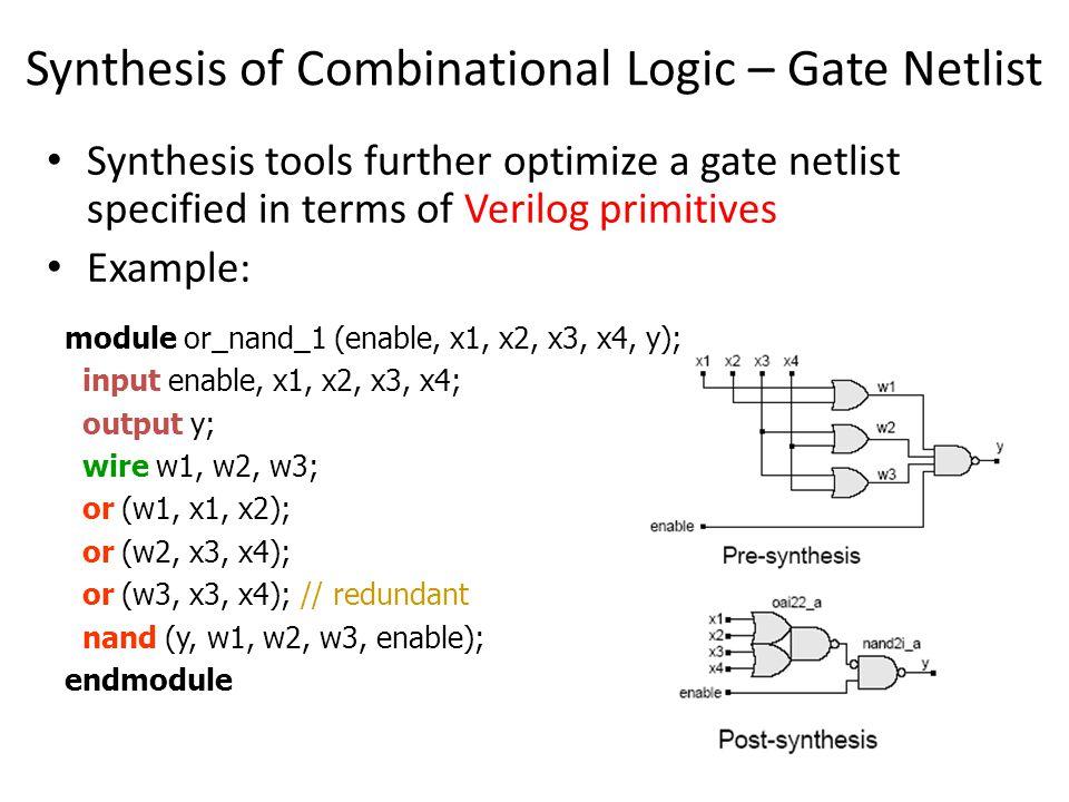Synthesis of Multiplexors (cont.) CASE Statement module mux_4bits (y, a, b, c, d, sel); input [3:0] a, b, c, d; input [1:0] sel output [3:0] y; reg [3:0] y; always @ (a or b or c or d or sel) case (sel) 0: y = a; 1: y = b; 2: y = c; 3: y = d; default: y = 4 bx; endcase endmodule sel[1:0] a[3:0] y[3:0] b[3:0] c[3:0] d[3:0]