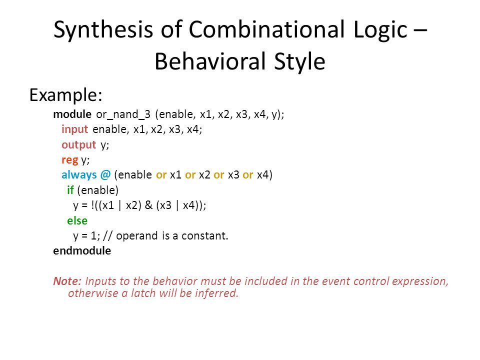 Synthesis of Combinational Logic – Behavioral Style Example: module or_nand_3 (enable, x1, x2, x3, x4, y); input enable, x1, x2, x3, x4; output y; reg