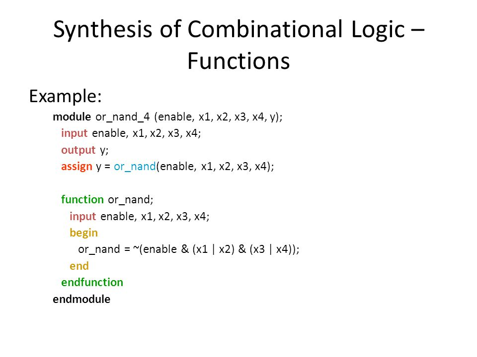 Synthesis of Combinational Logic – Functions Example: module or_nand_4 (enable, x1, x2, x3, x4, y); input enable, x1, x2, x3, x4; output y; assign y =
