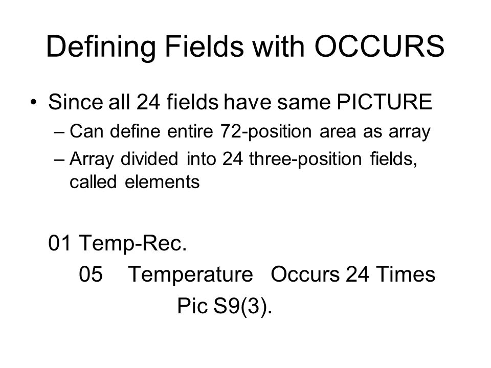 Defining Fields with OCCURS Since all 24 fields have same PICTURE –Can define entire 72-position area as array –Array divided into 24 three-position fields, called elements 01 Temp-Rec.