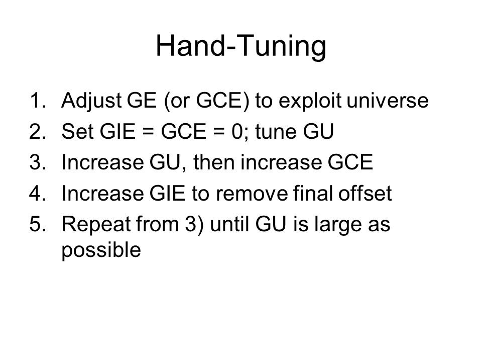 Hand-Tuning 1.Adjust GE (or GCE) to exploit universe 2.Set GIE = GCE = 0; tune GU 3.Increase GU, then increase GCE 4.Increase GIE to remove final offset 5.Repeat from 3) until GU is large as possible