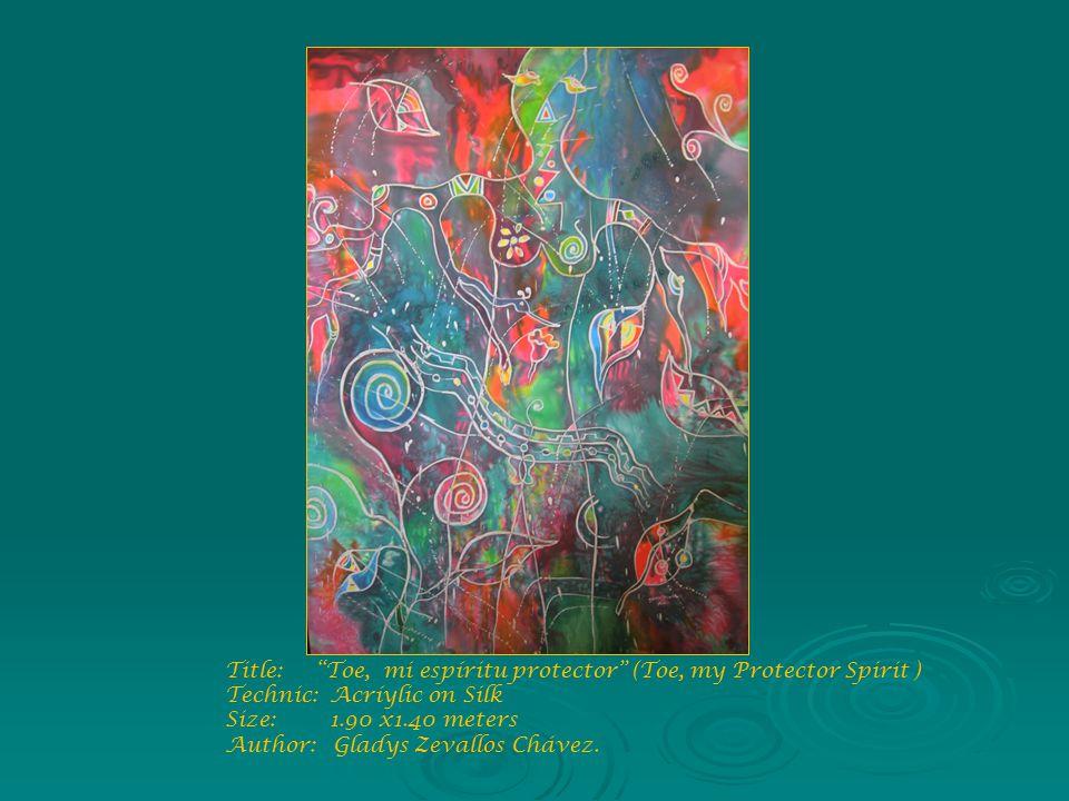 Title: Toe, mi espíritu protector (Toe, my Protector Spirit ) Technic: Acríylic on Silk Size: 1.90 x1.40 meters Author: Gladys Zevallos Chávez.