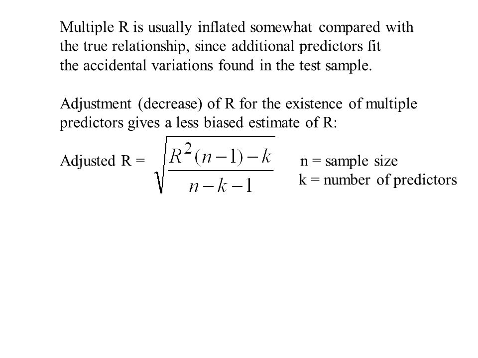 Multiple R is usually inflated somewhat compared with the true relationship, since additional predictors fit the accidental variations found in the test sample.