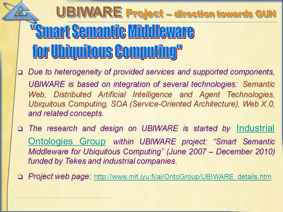 UBIWARE Project – direction towards GUN  Due to heterogeneity of provided services and supported components, UBIWARE is based on integration of several technologies:Semantic Web, Distributed Artificial Intelligence and Agent Technologies, Ubiquitous Computing, SOA (Service-Oriented Architecture), Web X.0, and related concepts.