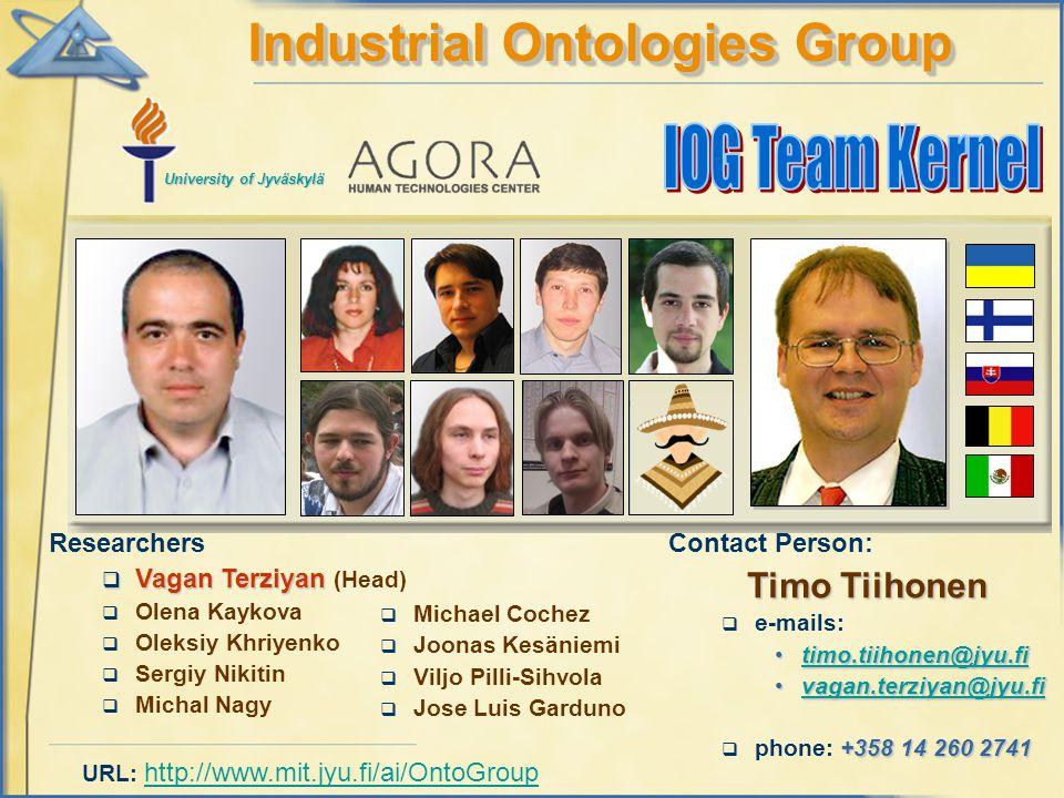 Researchers  Vagan Terziyan  Vagan Terziyan (Head)  Olena Kaykova  Oleksiy Khriyenko  Sergiy Nikitin  Michal Nagy Industrial Ontologies Group Contact Person: Timo Tiihonen  e-mails: timo.tiihonen@jyu.fitimo.tiihonen@jyu.fitimo.tiihonen@jyu.fi vagan.terziyan@jyu.fivagan.terziyan@jyu.fivagan.terziyan@jyu.fi +358 14 260 2741  phone: +358 14 260 2741 University of Jyväskylä URL: http://www.mit.jyu.fi/ai/OntoGroup http://www.mit.jyu.fi/ai/OntoGroup  Michael Cochez  Joonas Kesäniemi  Viljo Pilli-Sihvola  Jose Luis Garduno