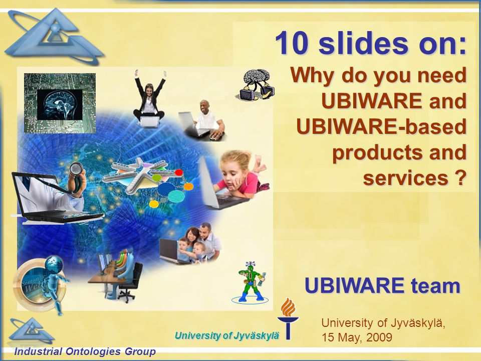 Industrial Ontologies Group University of Jyväskylä Why do you need UBIWARE and UBIWARE-based products and services .