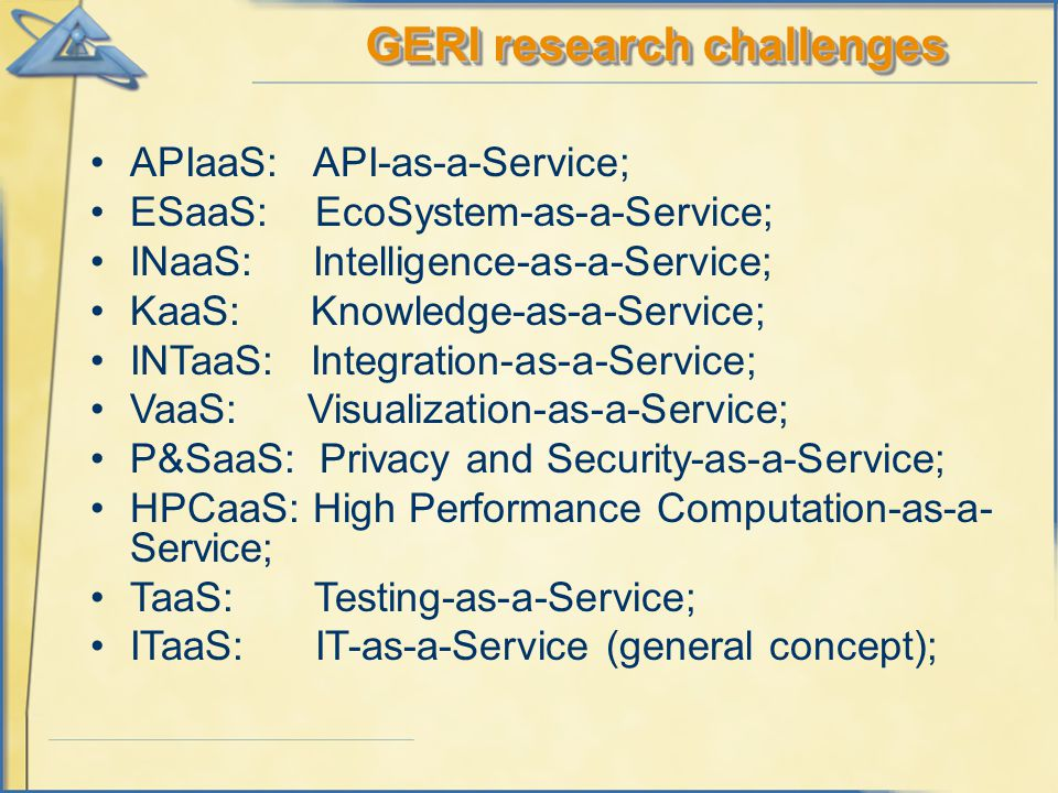 GERI research challenges APIaaS: API-as-a-Service; ESaaS: EcoSystem-as-a-Service; INaaS: Intelligence-as-a-Service; KaaS: Knowledge-as-a-Service; INTaaS: Integration-as-a-Service; VaaS: Visualization-as-a-Service; P&SaaS: Privacy and Security-as-a-Service; HPCaaS: High Performance Computation-as-a- Service; TaaS: Testing-as-a-Service; ITaaS: IT-as-a-Service (general concept);