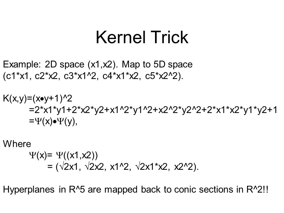 Example: 2D space (x1,x2). Map to 5D space (c1*x1, c2*x2, c3*x1^2, c4*x1*x2, c5*x2^2). K(x,y)=(x  y+1)^2 =2*x1*y1+2*x2*y2+x1^2*y1^2+x2^2*y2^2+2*x1*x2